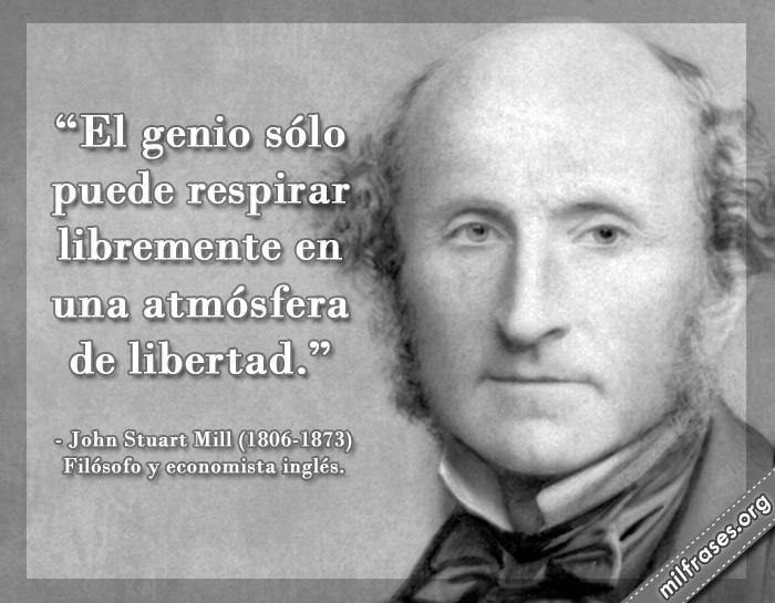 El genio sólo puede respirar libremente en una atmósfera de libertad. John Stuart Mill Filósofo y economista inglés.