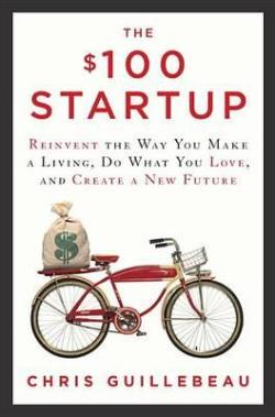 The $100 Startup by Chris Guillebeau: Reinvent the Way You Make a Living, Do What You Love, and Create a New Future