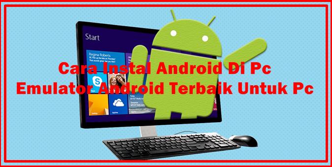 Cara Instal Android Di Pc: Emulator Android Terbaik Untuk Pc