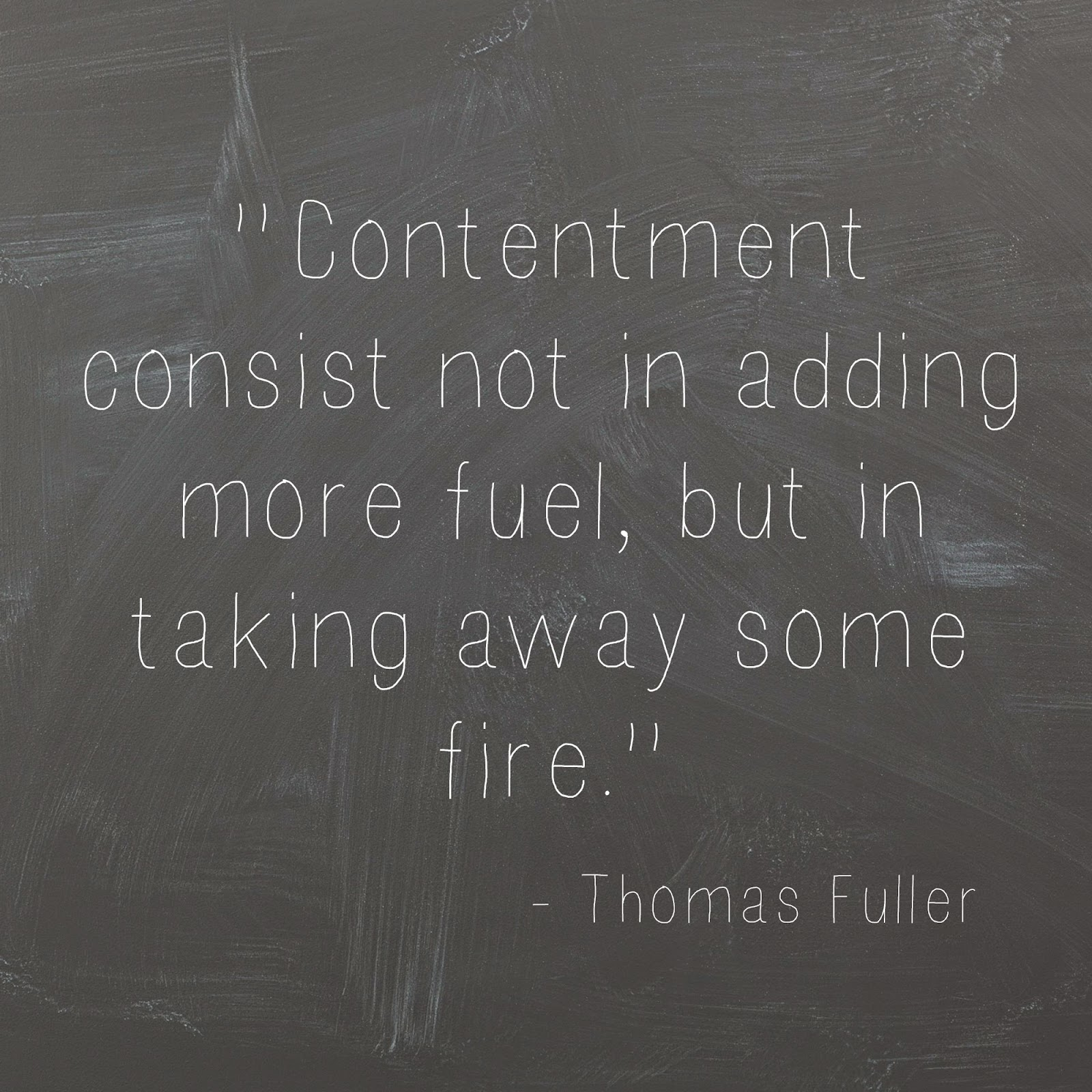 Contentment consist not in adding more fuel, but in taking away some fire. - Thomas fuller quote
