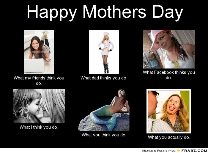 frabz Happy Mothers Day What my friends think you do What dad thinks y f0bcdb crazy rxman happy mother's day
