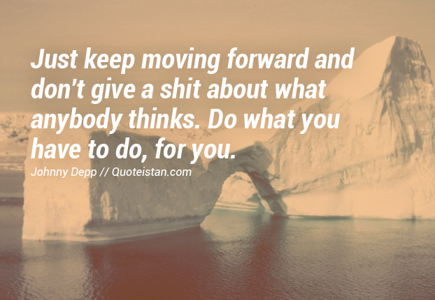 Just keep moving forward and don't give a shit about what anybody thinks. Do what you have to do, for you.