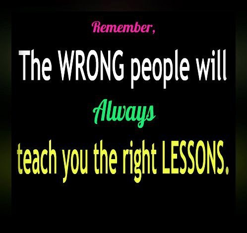 Remember the wrong people will always teach you the right lessons.