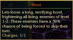 Howl: Lets loose a long, terrifying howl, frightening all living enemies of level 1-2. These enemies have a 50% chance of being forced to skip their turn. Charges: 1/1