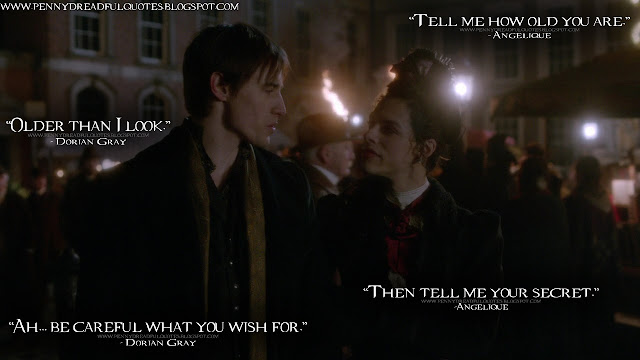 Angelique: Tell me how old you are. Dorian Gray: Older than I look. Angelique: Then tell me your secret. Dorian Gray: Ah... be careful what you wish for. Angelique Quotes, Dorian Gray Quotes, Penny Dreadful Quotes