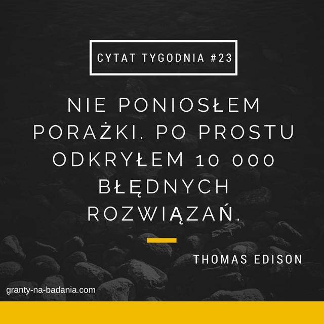 Nie poniosłem porażki. Po prostu odkryłem 10.000 błędnych rozwiązań. Thomas Edison