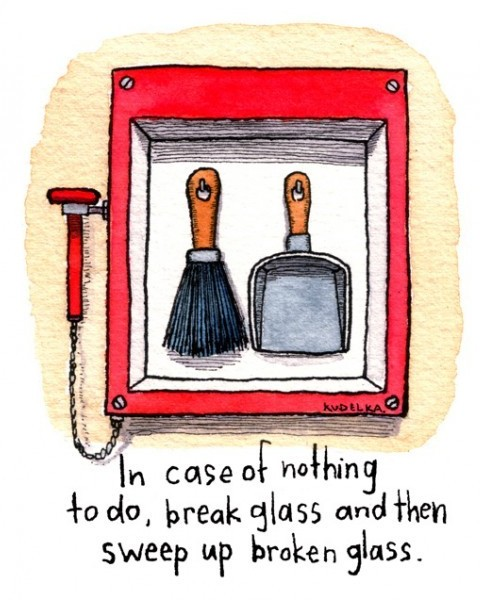 Boredom: In case of nothing to do, break glass and then sweep up broken glass.