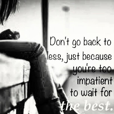 Don't go back to less, just because you're too impatient to wait for the best.