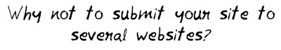 Why not to submit your site to several websites MohitChar