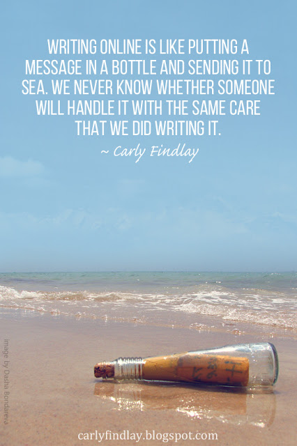 Writing online is like putting a message in a bottle and sending it to sea. We never know whether someone will handle it with the same care that we did writing it.