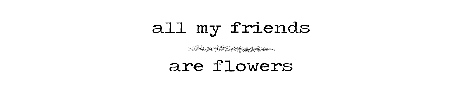 all my friends are flowers