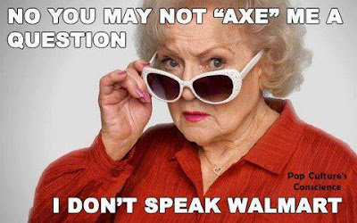 "No you may not ""axe"" me a question, I don't speak Walmart!"