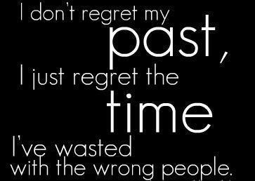 I don't regret my past, I just regret the time I've wasted with the wrong people.