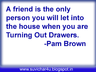 A friend is the only person you will let into the house when you are turning out draweers.