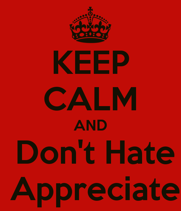 [Image: keep-calm-and-don-t-hate-appreciate-3.png]