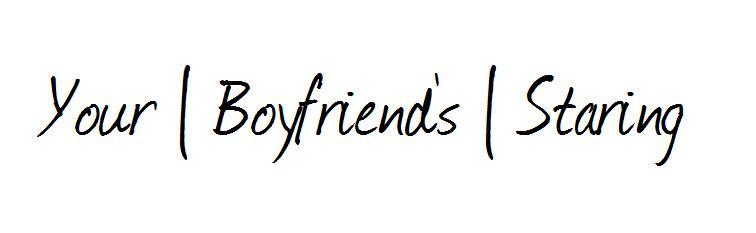 Your Boyfriend's Staring