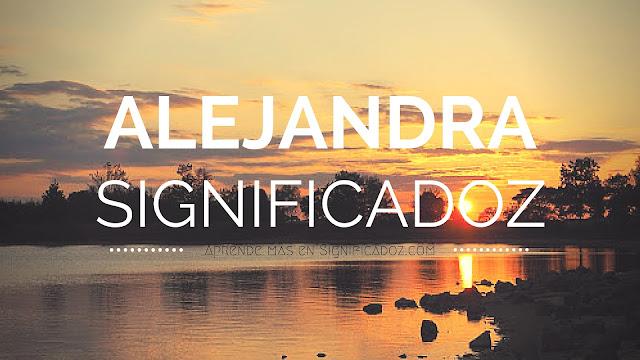 Significado y origen del Nombre Alejandra ¿Que significa?