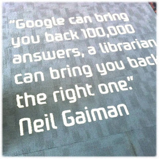 """Google can bring you back 100,000 answers; a librarian can bring you back the right one"" - Neil Gaiman"
