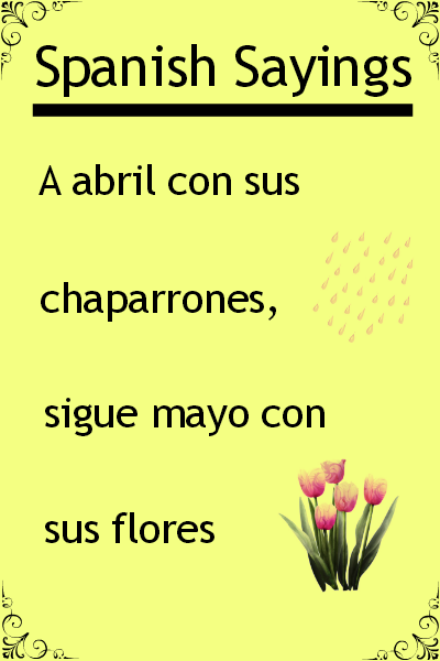 "Spanish saying of the day ""A abril con sus chaparrones, sigue mayo con sus flores"". Visit www.soeasyspanish.com"