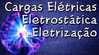 Eletrostática - Cargas elétricas e Eletrização