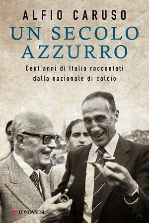 """ALFIO CARUSO: """"UN SECOLO AZZURRO"""" RACCONTATO DALLA NAZIONALE CALCIO"""