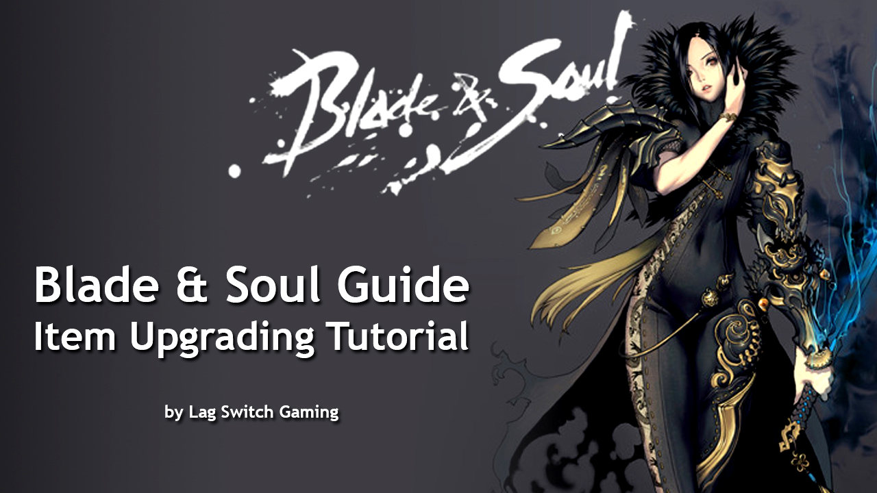 MIX: Blade & Soul Guide - Item Upgrading Tutorial by Lag Switch Gaming