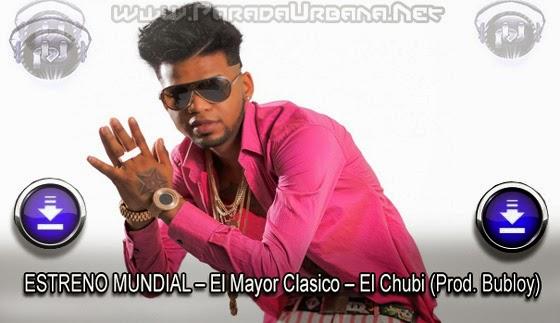 DESCARGAR - ESTRENO MUNDIAL – El Mayor Clasico – El Chubi (Prod. Bubloy)