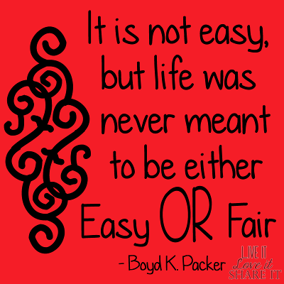 It is not easy, but life was never meant to be either easy or fair. - Boyd K. Packer