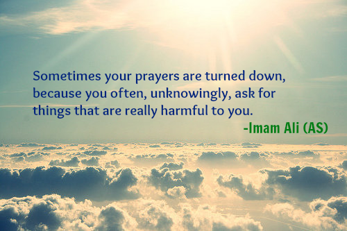 Sometimes your prayers are turned down, because you often, unknowingly, ask for things that are really harmful to you.
