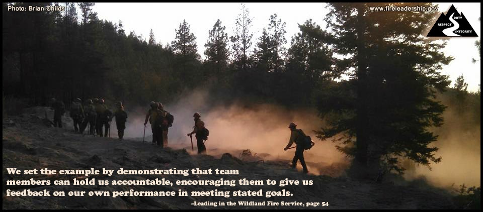 We set the example by demonstrating that team members can hold us accountable, encouraging them to give us feedback on our own performance in meeting stated goals. –Leading in the Wildland Fire Service, page 54