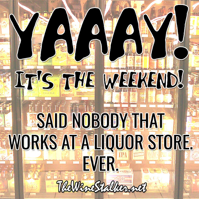 YAAY! It's the weekend! Said nobody that works at a liquor store. Ever.