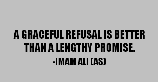 A GRACEFUL REFUSAL IS BETTER THAN A LENGTHY PROMISE.
