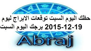 حظك اليوم السبت توقعات الابراج ليوم 19-12-2015 برجك اليوم السبت