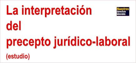 INTERPRETACIÓN DEL PRECEPTO JURÍDICO-LABORAL.