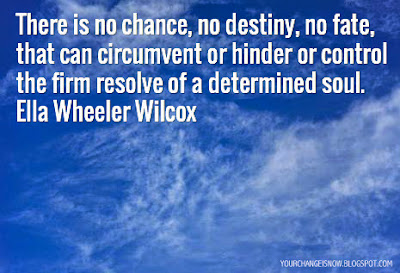 There is no chance, no destiny, no fate, that can circumvent or hinder or control the firm resolve of a determined soul. Ella Wheeler Wilcox