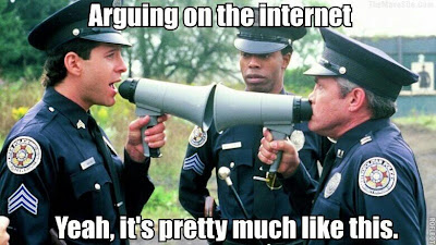 Arguing on the internet is like two people face to face with megaphones. Police Academy