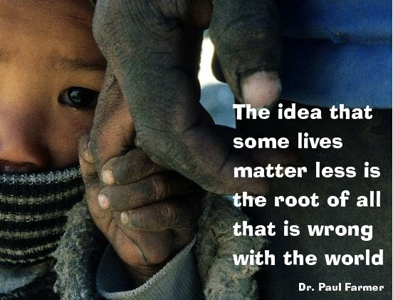 The idea that some lives matter less is the root of all that is wrong with the world. Dr. Paul Farmer
