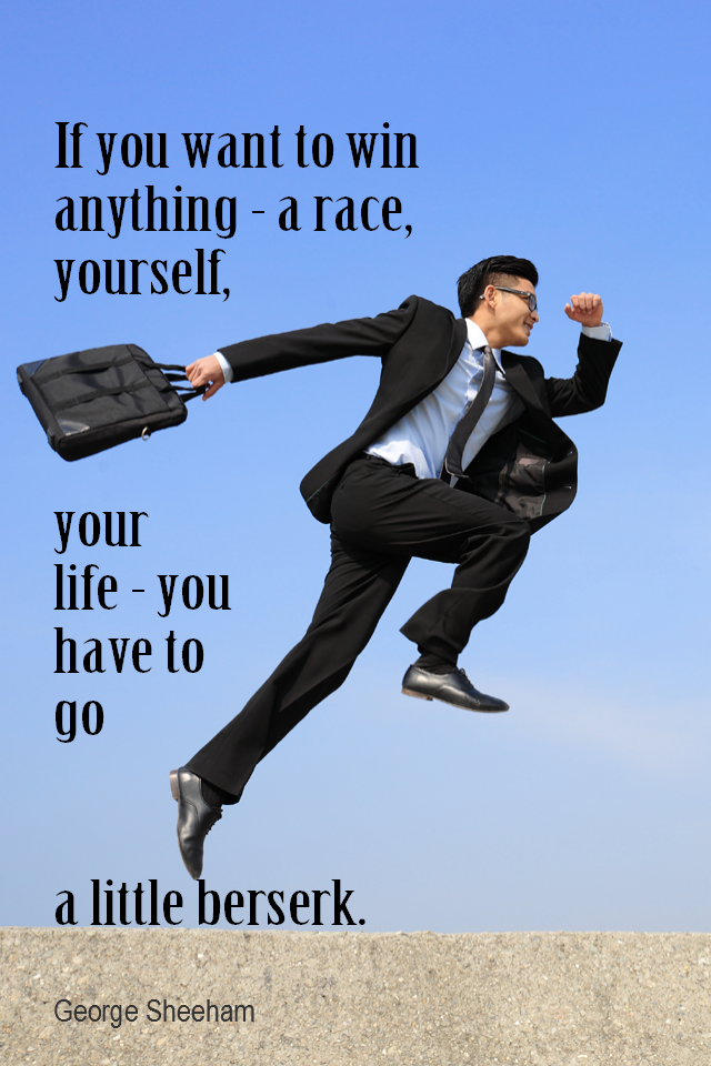 visual quote - image quotation for ENTHUSIASM - If you want to win anything – a race, yourself, your life – you have to go a little berserk. – George Sheeham