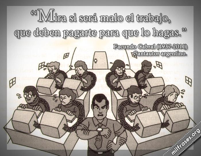 Mira si será malo el trabajo, que deben pagarte para que lo hagas. frases de Facundo Cabral (1937-2011) Cantautor argentino.