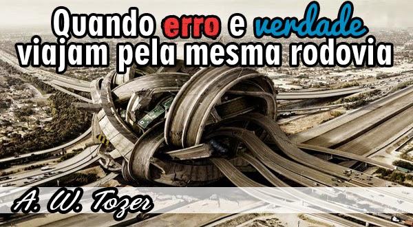 Quando erro e verdade viajam pela mesma rodovia - A.W. Tozer