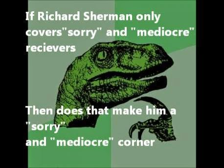 "if richard sherman only covers ""sorry"" and ""mediocre"" receivers then does that make him a ""sorry"" and ""mediocre"" corner"