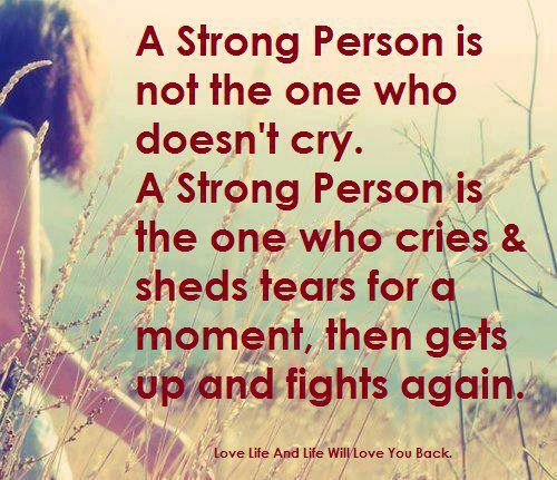 Strong person is not the one who doesn't cry. A Strong Person is the one who cries and sheds for a moment and then gets up and fights again.