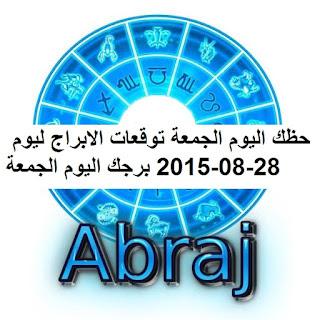 حظك اليوم الجمعة توقعات الابراج ليوم 28-08-2015 برجك اليوم الجمعة