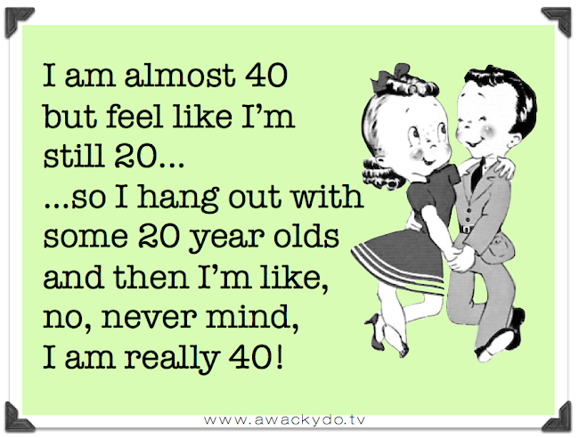 turning 40, I am almost 40 but feel like I'm still 20 so I hang out with some 20 year olds and then I'm like no never mind I am really 40, aging rude awakening