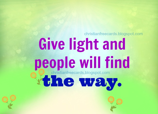 Christian Quote: Give light. free images for sharing by facebook, free cards for friend, Jesus is the way, nice messages.