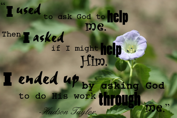 "Quote by Hudson Taylor, ""I used to ask God to help me. Then I asked if I might help Him. I ended up by asking God to do His work through me."""