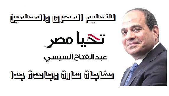 """مفاجاة كبرى وجامدة """" للتعليم المصرى والمعلمين """" يستعد الرئيس السيسى لاعلانها"""