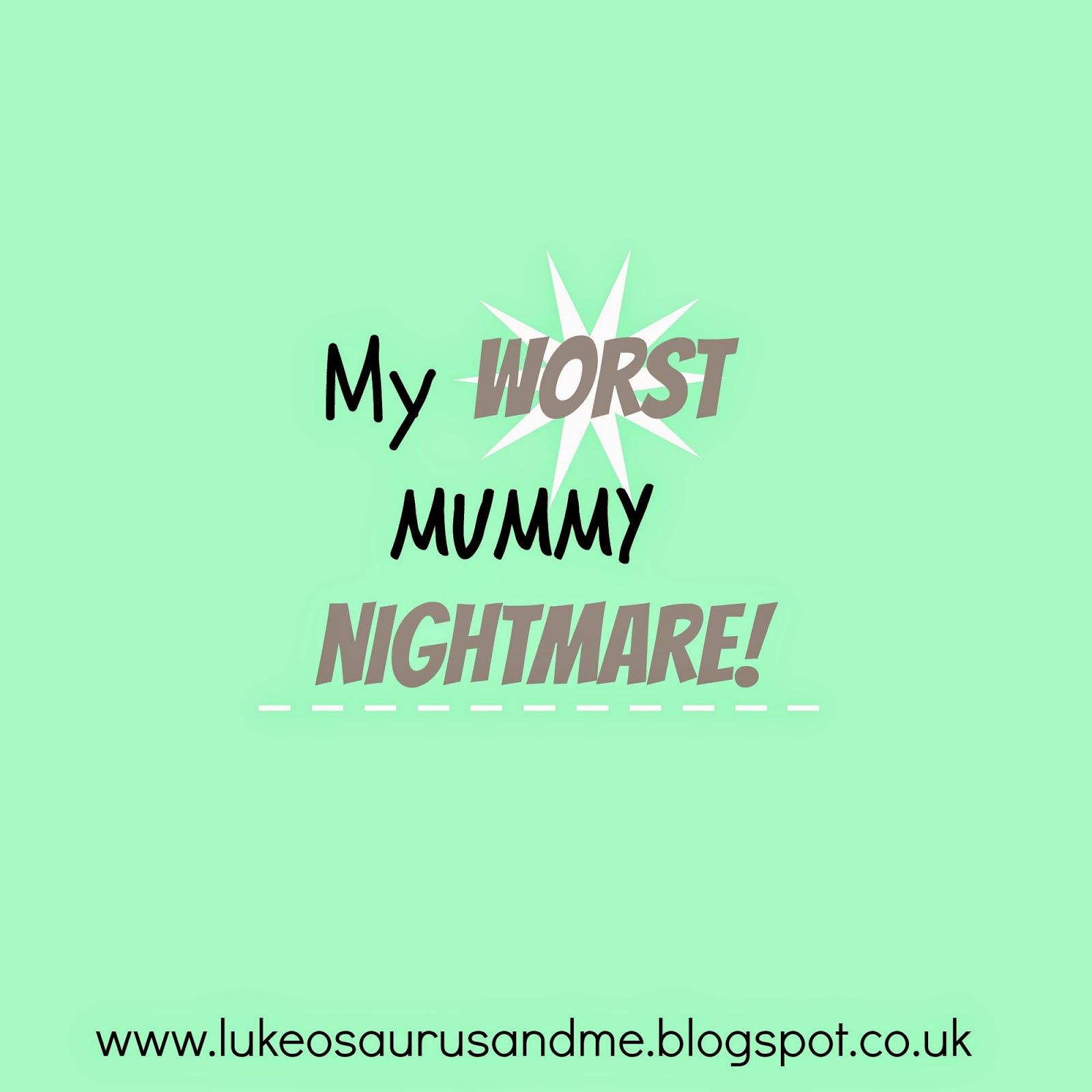My Wosrt Mummy Nightmare! http://lukeosaurusandme.blogspot.co.uk/2015/02/my-worst-mummy-nightmare.html #worstmummynightmare