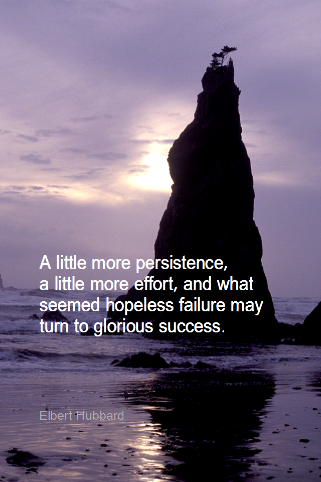 visual quote - image quotation for PERSISTENCE - A little more persistence, a little more effort, and what seemed hopeless failure may turn to glorious success. - Elbert Hubbard
