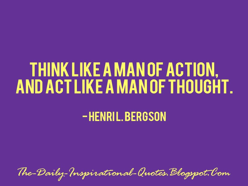 Think like a man of action, and act like a man of thought. - Henri L. Bergson